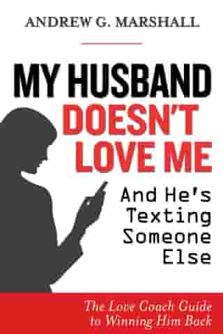 My Husband Doesn't Love Me and He's Texting Someone Else: The Love Coach Guide to Winning Him Back by Andrew G. Marshall