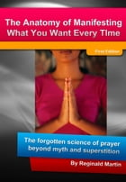 The Anatomy Of Manifesting What You Want Every Time: The Forgotten Science Of Prayer Beyond Myth And Superstition by Reginald Martin