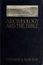 ARCHEOLOGY AND THE BIBLE by GEORGE A. BARTON