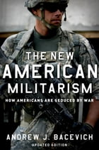 The New American Militarism: How Americans Are Seduced by War by Andrew J. Bacevich