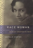 Race Woman: The Lives of Shirley Graham Du Bois by Gerald Horne