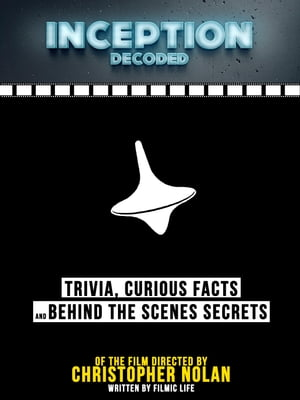 Inception Decoded: Trivia, Curious Facts And Behind The Scenes Secrets - Of The Film Directed By Christopher Nolan