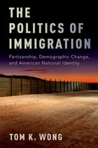 The Politics of Immigration: Partisanship, Demographic Change, and American National Identity by Tom K. Wong