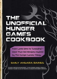 "The Unofficial Hunger Games Cookbook: From Lamb Stew to ""Groosling"" - More than 150 Recipes…"