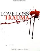 Love, Loss, Trauma: A Compilation of Stories by Ruth McLeod-Kearns