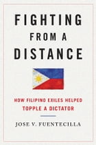 Fighting from a Distance: How Filipino Exiles Helped Topple a Dictator by Jose V. Fuentecilla