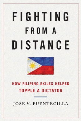 Book Fighting from a Distance: How Filipino Exiles Helped Topple a Dictator by Jose V. Fuentecilla