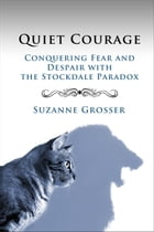 Quiet Courage: Conquering Fear and Despair with the Stockdale Paradox: Healing For Life, #2 by Suzanne Grosser
