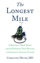 The Longest Mile: A Doctor, a Food Fight, and the Footrace that Rallied a Community Against Cancer by Christine Meyer MD