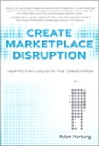 Create Marketplace Disruption: How to Stay Ahead of the Competition by Adam Hartung