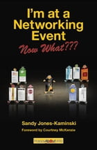 I'm at a Networking Event--Now What??? by Sandy Jones-Kaminski, Edited by Jason Alba
