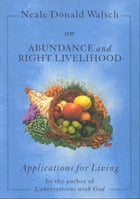 Neale Donald Walsch on Abundance and Right Livelihood by Neale Donald Walsch
