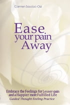 Ease your pain Away: Embrace the feelings for lesser-pain and a happier more fulfilled life. Guided thought-feeling pract by Carmen Sauciuc-Osz