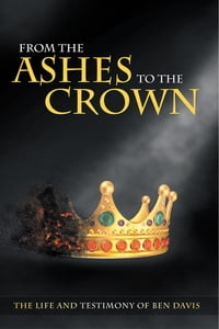 From the Ashes to the Crown: The Life and Testimony of Ben Davis