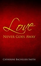Love Never Goes Away by Catherine Smith