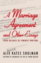 A Marriage Agreement and Other Essays: Four Decades of Feminist Writing by Alix Kates Shulman
