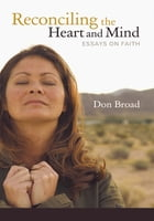 Reconciling the Heart and Mind: Essays on Faith by Don Broad