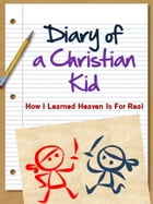 DIARY OF A CHRISTIAN KID - HOW I LEARNED HEAVEN IS FOR REAL: A Christian Non Wimpy Kid Book by Liz Payson