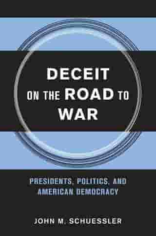 Deceit on the Road to War: Presidents, Politics, and American Democracy by John M. Schuessler