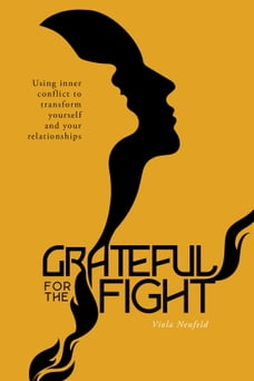 Grateful for the Fight: Using inner conflict to transform yourself and your relationships