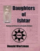 Daughters of Ishtar: Theology and Science in an Escapade of Intrigue by Donald Wortzman