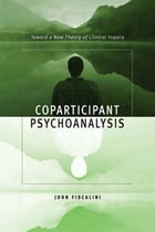Coparticipant Psychoanalysis: Toward a New Theory of Clinical Inquiry by John Fiscalini