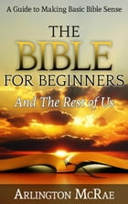 The Bible For Beginners And The Rest of Us: A Guide to Making Basic Bible Sense by Arlington McRae