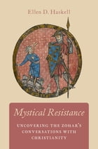Mystical Resistance: Uncovering the Zohar's Conversations with Christianity by Ellen D. Haskell