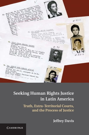 Seeking Human Rights Justice in Latin America Truth,  Extra-Territorial Courts,  and the Process of Justice