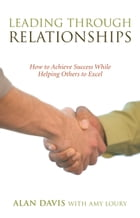 Leading Through Relationships: How to Achieve Success While Helping Others to Excel by Alan Davis