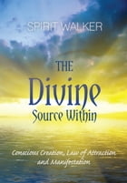 The Divine Source Within Conscious Creation, Law of Attraction and Manifestation by Spirit Walker