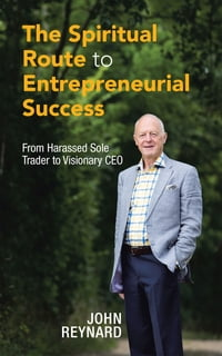 The Spiritual Route to Entrepreneurial Success: From Harassed Sole Trader to Visionary CEO