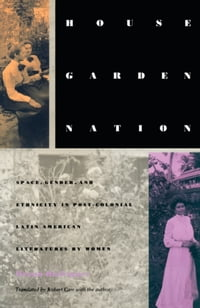 House/Garden/Nation: Space, Gender, and Ethnicity in Post-Colonial Latin American Literatures by…