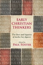Early Christian Thinkers: The lives and legacies of twelve key figures by Paul Foster