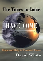 The Times to Come Have Come: Hope and Help in Troubled Times by David White