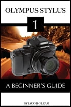 Olympus Stylus 1: A Beginner's Guide by Jacob Gleam