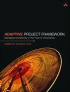 Adaptive Project Framework: Managing Complexity in the Face of Uncertainty by Robert K. Wysocki Ph.D.