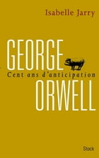George Orwell, 100 ans d'anticipation by Isabelle Jarry