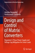 Design and Control of Matrix Converters: Regulated 3-Phase Power Supply and Voltage Sag Mitigation for Linear Loads by Anindya Dasgupta