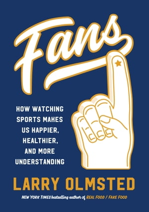Fans: How Watching Sports Makes Us Happier, Healthier, and More Understanding by Larry Olmsted