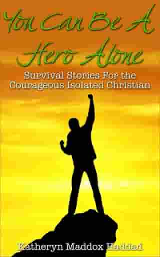 You Can Be A Hero Alone: Survival Stories For the Courageous Isolated Christian by Katheryn Maddox Haddad