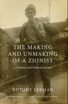 The Making and Unmaking of a Zionist: A Personal and Political Journey by Antony Lerman