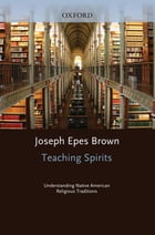 Teaching Spirits: Understanding Native American Religious Traditions by Joseph Epes Brown