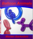 Balloon Animals: A Fun and Easy Guide to Easy Balloon Animals, How To Make Balloon Animals and Balloon Animals Instru by Marian Barksdale