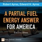 Partial Fuel Energy Answer for America: Electric Bikes, A by Robert U. Ayres