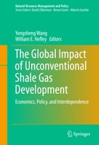 The Global Impact of Unconventional Shale Gas Development: Economics, Policy, and Interdependence by Yongsheng Wang
