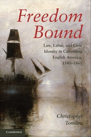 Freedom Bound Law,  Labor,  and Civic Identity in Colonizing English America,  1580?1865