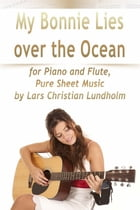 My Bonnie Lies Over the Ocean for Piano and Flute, Pure Sheet Music by Lars Christian Lundholm by Lars Christian Lundholm