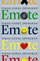 Emote: Using Emotions to Make Your Message Memorable by Vikas Gopal Jhingran