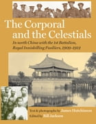 The Corporal and the Celestials: In North China with the Royal Inniskilling Fusiliers, 1909-1912 by Bill Jackson